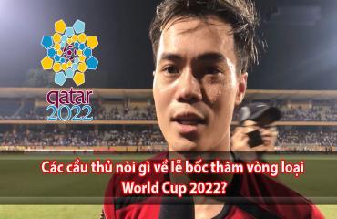 Cầu thủ Việt nói gì về lễ bốc thăm vòng loại World Cup?